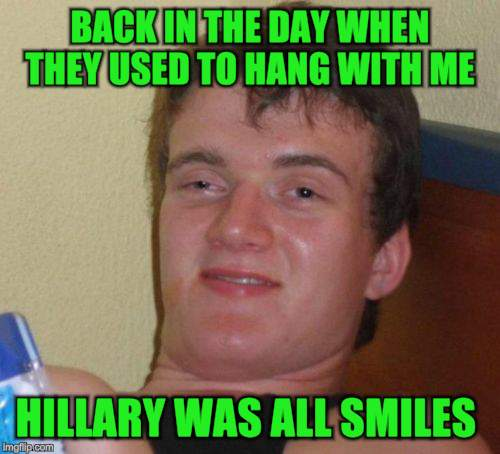 10 Guy Meme | BACK IN THE DAY WHEN THEY USED TO HANG WITH ME HILLARY WAS ALL SMILES | image tagged in memes,10 guy | made w/ Imgflip meme maker