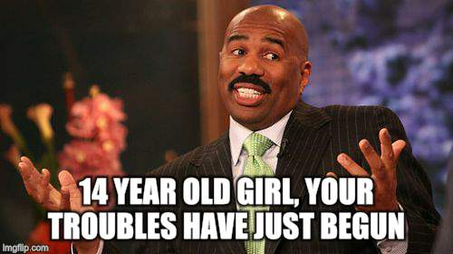 Steve Harvey Meme | 14 YEAR OLD GIRL, YOUR TROUBLES HAVE JUST BEGUN | image tagged in memes,steve harvey | made w/ Imgflip meme maker