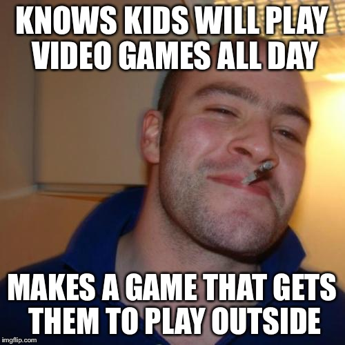 Good Guy Greg Meme | KNOWS KIDS WILL PLAY VIDEO GAMES ALL DAY MAKES A GAME THAT GETS THEM TO PLAY OUTSIDE | image tagged in memes,good guy greg,AdviceAnimals | made w/ Imgflip meme maker