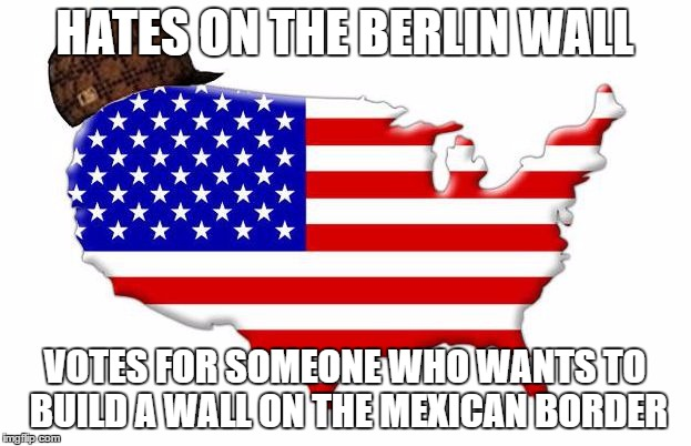 Scumbag America | HATES ON THE BERLIN WALL VOTES FOR SOMEONE WHO WANTS TO BUILD A WALL ON THE MEXICAN BORDER | image tagged in scumbag america | made w/ Imgflip meme maker