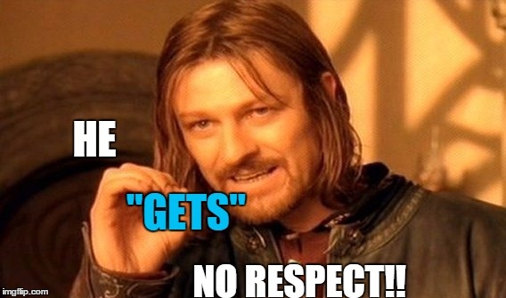 "One Does Not Simply Meme | HE ""GETS"" NO RESPECT!! 