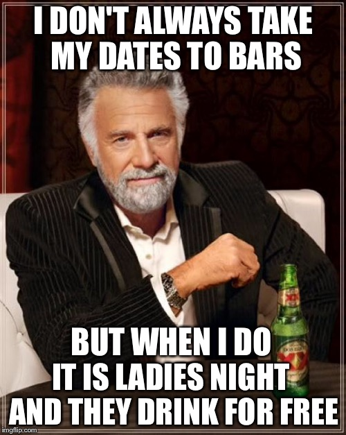 The Most Interesting Man In The World Meme | I DON'T ALWAYS TAKE MY DATES TO BARS BUT WHEN I DO IT IS LADIES NIGHT AND THEY DRINK FOR FREE | image tagged in memes,the most interesting man in the world | made w/ Imgflip meme maker