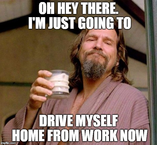 Big Lebowski |  OH HEY THERE. I'M JUST GOING TO; DRIVE MYSELF HOME FROM WORK NOW | image tagged in big lebowski | made w/ Imgflip meme maker