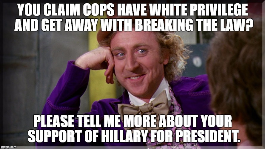 YOU CLAIM COPS HAVE WHITE PRIVILEGE AND GET AWAY WITH BREAKING THE LAW? PLEASE TELL ME MORE ABOUT YOUR SUPPORT OF HILLARY FOR PRESIDENT. | image tagged in wonka,hillary,cops | made w/ Imgflip meme maker
