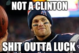 SOL Brady |  NOT A CLINTON; SHIT OUTTA LUCK | image tagged in tom brady,patriots,new england patriots,laws | made w/ Imgflip meme maker