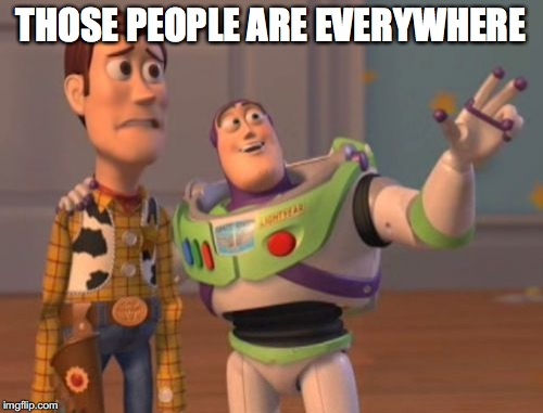 X, X Everywhere Meme | THOSE PEOPLE ARE EVERYWHERE | image tagged in memes,x,x everywhere,x x everywhere | made w/ Imgflip meme maker