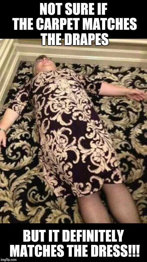 Carpet matching the drapes!!! | NOT SURE IF THE CARPET MATCHES THE DRAPES BUT IT DEFINITELY MATCHES THE DRESS!!! | image tagged in carpet,matching,drapes,dress,play on words | made w/ Imgflip meme maker