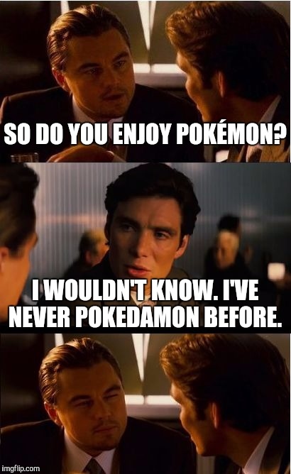 Inception Meme | SO DO YOU ENJOY POKÉMON? I WOULDN'T KNOW. I'VE NEVER POKEDAMON BEFORE. | image tagged in memes,inception | made w/ Imgflip meme maker