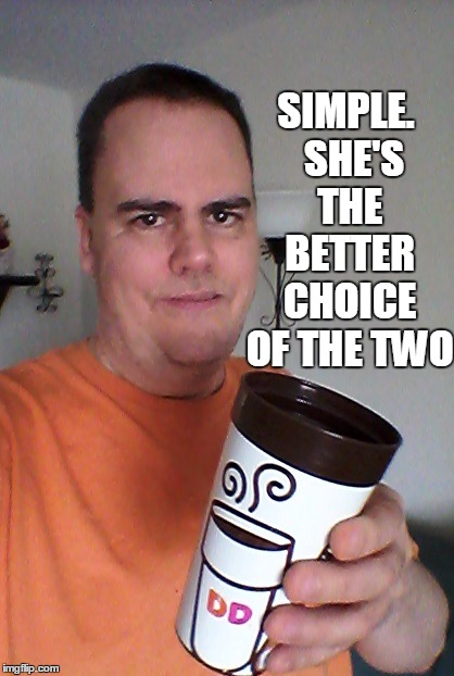 cheers | SIMPLE.  SHE'S THE BETTER CHOICE OF THE TWO | image tagged in cheers | made w/ Imgflip meme maker