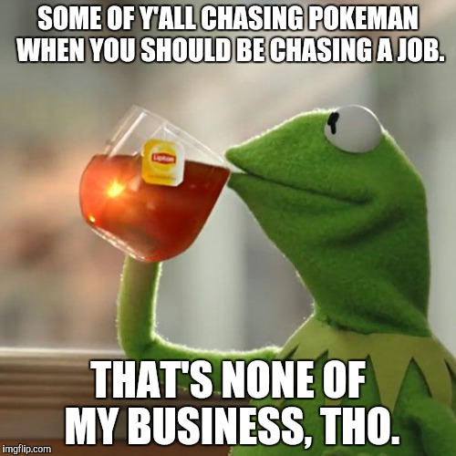 But Thats None Of My Business Meme | SOME OF Y'ALL CHASING POKEMAN WHEN YOU SHOULD BE CHASING A JOB. THAT'S NONE OF MY BUSINESS, THO. | image tagged in memes,but thats none of my business,kermit the frog | made w/ Imgflip meme maker