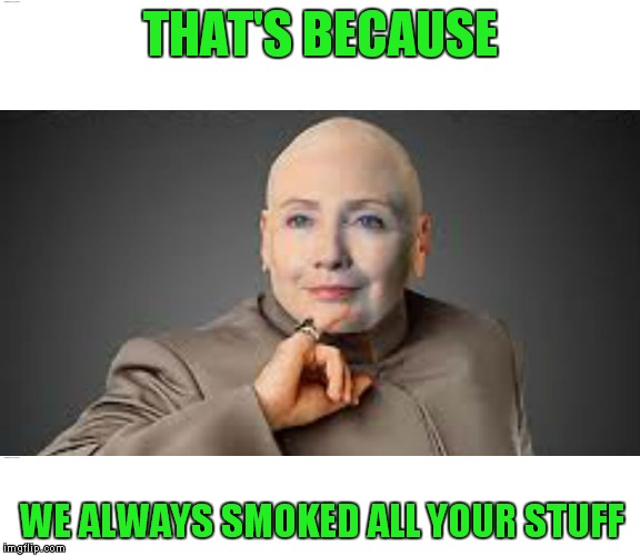 THAT'S BECAUSE WE ALWAYS SMOKED ALL YOUR STUFF | made w/ Imgflip meme maker