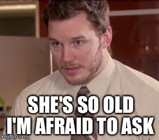 I'M AFRAID TO ASK SHE'S SO OLD | made w/ Imgflip meme maker