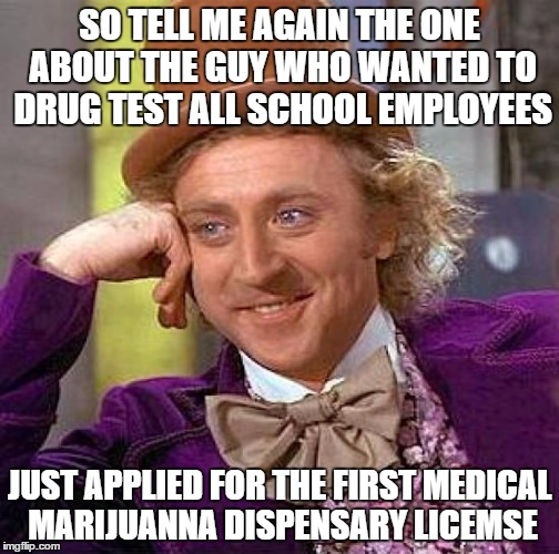 NO HYPOCRISY HERE | SO TELL ME AGAIN THE ONE ABOUT THE GUY WHO WANTED TO DRUG TEST ALL SCHOOL EMPLOYEES JUST APPLIED FOR THE FIRST MEDICAL MARIJUANNA DISPENSARY | image tagged in memes,creepy condescending wonka,hypocrisy,school,teacher,medical marijuana | made w/ Imgflip meme maker