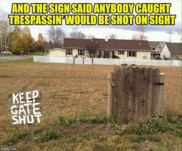 AND THE SIGN SAID ANYBODY CAUGHT TRESPASSIN' WOULD BE SHOT ON SIGHT | image tagged in opens gate | made w/ Imgflip meme maker