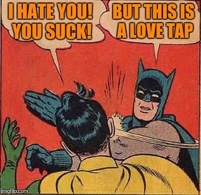Batman Slapping Robin Meme | I HATE YOU! YOU SUCK! BUT THIS IS A LOVE TAP | image tagged in memes,batman slapping robin | made w/ Imgflip meme maker