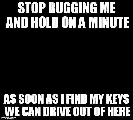 STOP BUGGING ME AND HOLD ON A MINUTE AS SOON AS I FIND MY KEYS WE CAN DRIVE OUT OF HERE | made w/ Imgflip meme maker