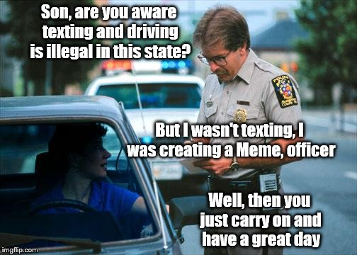 Officer Ticket | Son, are you aware texting and driving is illegal in this state? But I wasn't texting, I was creating a Meme, officer Well, then you just ca | image tagged in officer ticket | made w/ Imgflip meme maker