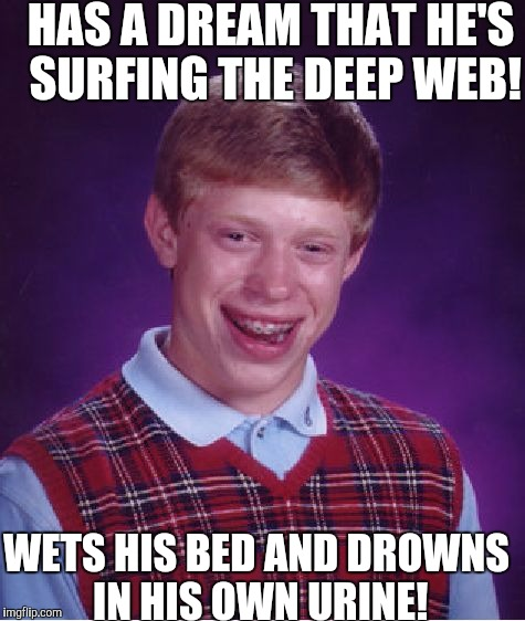 Bad Luck Brian Meme | HAS A DREAM THAT HE'S SURFING THE DEEP WEB! WETS HIS BED AND DROWNS IN HIS OWN URINE! | image tagged in memes,bad luck brian | made w/ Imgflip meme maker