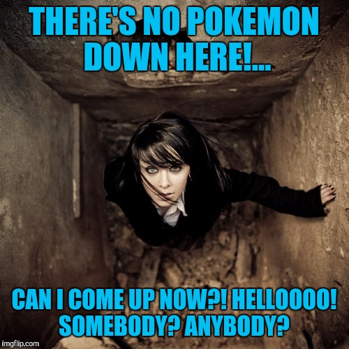 Uh oh.... | THERE'S NO POKEMON DOWN HERE!... CAN I COME UP NOW?! HELLOOOO! SOMEBODY? ANYBODY? | image tagged in pokemon,sewmyeyesshut,funny memes | made w/ Imgflip meme maker