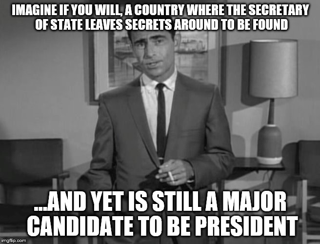 hillary | IMAGINE IF YOU WILL, A COUNTRY WHERE THE SECRETARY OF STATE LEAVES SECRETS AROUND TO BE FOUND ...AND YET IS STILL A MAJOR CANDIDATE TO BE PR | image tagged in rod serling | made w/ Imgflip meme maker