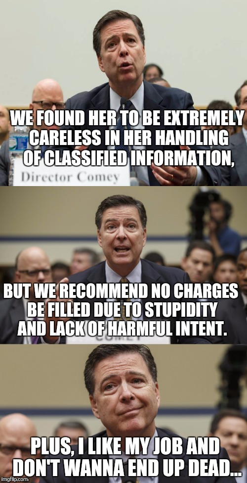 James Comey bad FBI  |  WE FOUND HER TO BE EXTREMELY CARELESS IN HER HANDLING OF CLASSIFIED INFORMATION, BUT WE RECOMMEND NO CHARGES BE FILLED DUE TO STUPIDITY AND LACK OF HARMFUL INTENT. PLUS, I LIKE MY JOB AND DON'T WANNA END UP DEAD... | image tagged in james comey,fbi director,hillary clinton,hillary emails,funny,memes | made w/ Imgflip meme maker