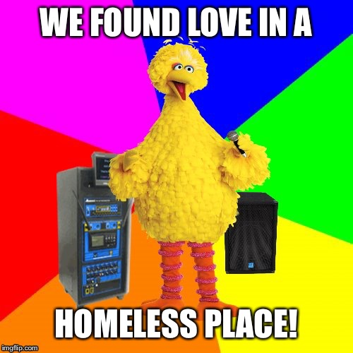 Wrong Lyrics Karaoke Big Bird (We Found Love by Rihanna) | WE FOUND LOVE IN A HOMELESS PLACE! | image tagged in wrong lyrics karaoke big bird,mondegreen,rihanna,we found love,funny,memes | made w/ Imgflip meme maker