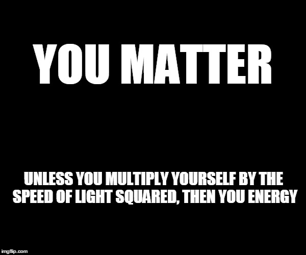 UMass lol |  YOU MATTER; UNLESS YOU MULTIPLY YOURSELF BY THE SPEED OF LIGHT SQUARED, THEN YOU ENERGY | image tagged in physics,memes,funny memes | made w/ Imgflip meme maker