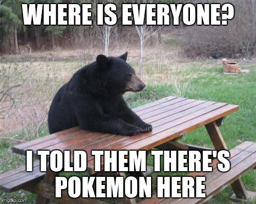 Hungry Bear | WHERE IS EVERYONE? I TOLD THEM THERE'S POKEMON HERE | image tagged in memes,bad luck bear,pokemon,pokemon go | made w/ Imgflip meme maker