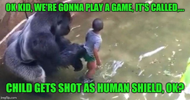 OK KID, WE'RE GONNA PLAY A GAME, IT'S CALLED,... CHILD GETS SHOT AS HUMAN SHIELD, OK? | made w/ Imgflip meme maker