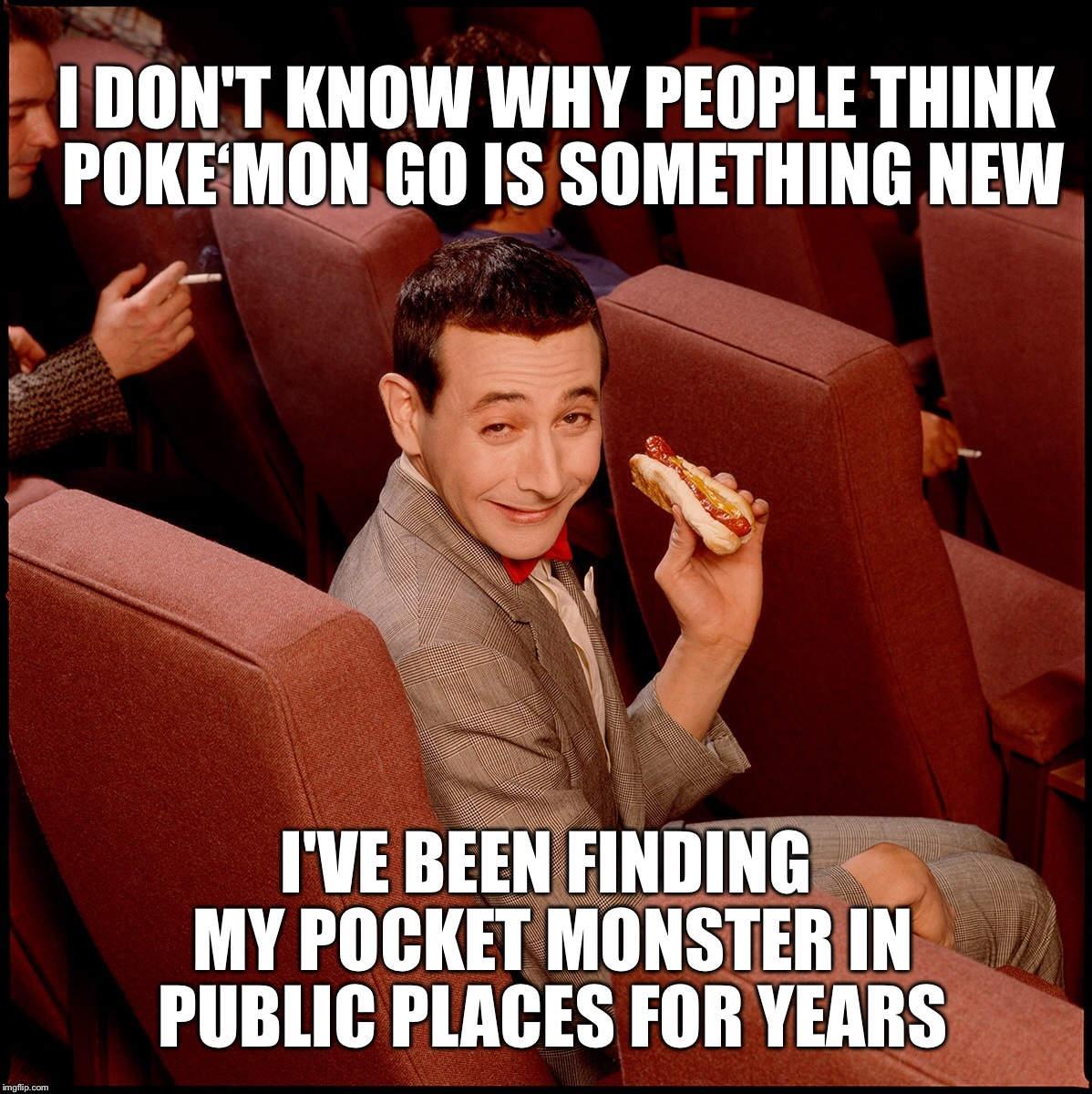 Pee Wee's Big Adventure,a long hard Poke'mon battle | I DON'T KNOW WHY PEOPLE THINK POKE'MON GO IS SOMETHING NEW I'VE BEEN FINDING MY POCKET MONSTER IN PUBLIC PLACES FOR YEARS | image tagged in memes,pokemon go,new feature,front page | made w/ Imgflip meme maker