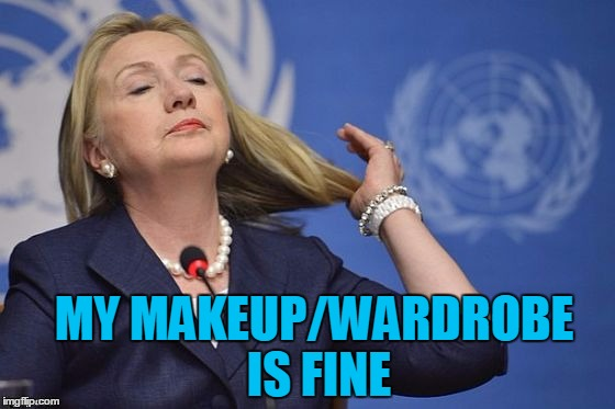 Hillary | MY MAKEUP/WARDROBE IS FINE | image tagged in hillary | made w/ Imgflip meme maker