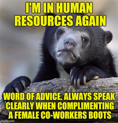 Confession Bear Meme | I'M IN HUMAN RESOURCES AGAIN WORD OF ADVICE. ALWAYS SPEAK CLEARLY WHEN COMPLIMENTING A FEMALE CO-WORKERS BOOTS | image tagged in memes,confession bear | made w/ Imgflip meme maker