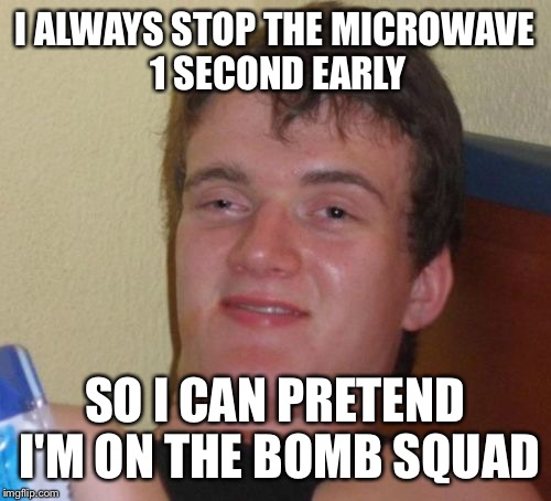 Or a ranger. Or a navy seal. Or Batman.  | I ALWAYS STOP THE MICROWAVE 1 SECOND EARLY SO I CAN PRETEND I'M ON THE BOMB SQUAD | image tagged in memes,10 guy,bomb squad | made w/ Imgflip meme maker