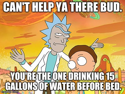 CAN'T HELP YA THERE BUD. YOU'RE THE ONE DRINKING 15 GALLONS OF WATER BEFORE BED. | made w/ Imgflip meme maker
