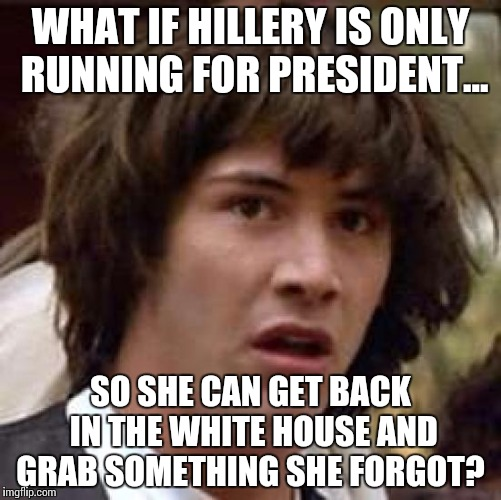 Conspiracy Keanu Meme | WHAT IF HILLERY IS ONLY RUNNING FOR PRESIDENT... SO SHE CAN GET BACK IN THE WHITE HOUSE AND GRAB SOMETHING SHE FORGOT? | image tagged in memes,conspiracy keanu | made w/ Imgflip meme maker