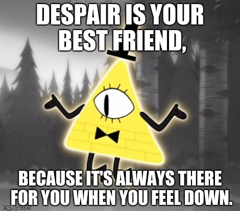 I'm feeling evil today. | DESPAIR IS YOUR BEST FRIEND, BECAUSE IT'S ALWAYS THERE FOR YOU WHEN YOU FEEL DOWN. | image tagged in memes,gravity falls,bill cipher,despair,quotes | made w/ Imgflip meme maker