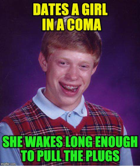 Bad Luck Brian Meme | DATES A GIRL IN A COMA SHE WAKES LONG ENOUGH TO PULL THE PLUGS | image tagged in memes,bad luck brian | made w/ Imgflip meme maker
