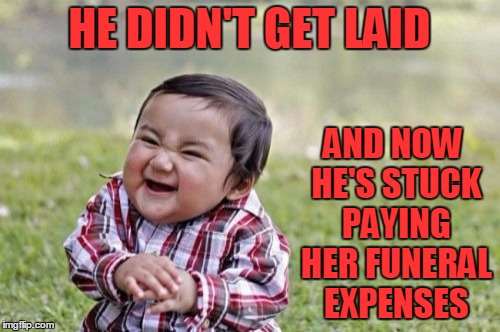 Evil Toddler Meme | HE DIDN'T GET LAID AND NOW HE'S STUCK PAYING HER FUNERAL EXPENSES | image tagged in memes,evil toddler | made w/ Imgflip meme maker