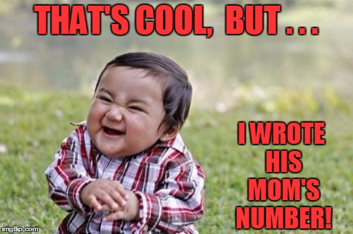 Evil Toddler Meme | THAT'S COOL,  BUT . . . I WROTE HIS MOM'S NUMBER! | image tagged in memes,evil toddler | made w/ Imgflip meme maker