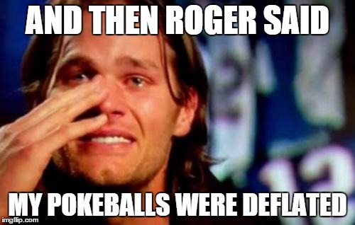 soft balls tom? | AND THEN ROGER SAID MY POKEBALLS WERE DEFLATED | image tagged in tom brady crying,pokemon go,pokemon,nfl memes | made w/ Imgflip meme maker