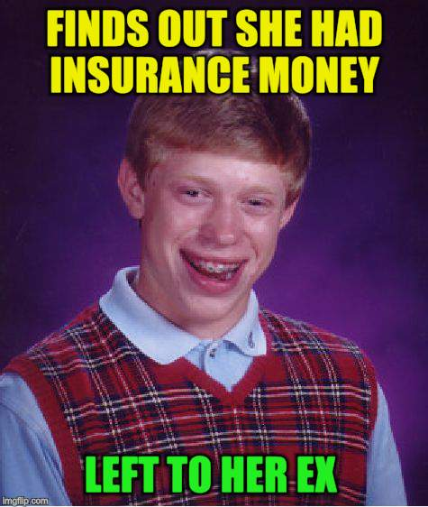 Bad Luck Brian Meme | FINDS OUT SHE HAD INSURANCE MONEY LEFT TO HER EX | image tagged in memes,bad luck brian | made w/ Imgflip meme maker