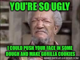 YOU'RE SO UGLY I COULD PUSH YOUR FACE IN SOME DOUGH AND MAKE GORILLA COOKIES | made w/ Imgflip meme maker