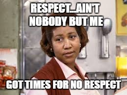 RESPECT...AIN'T NOBODY BUT ME GOT TIMES FOR NO RESPECT | made w/ Imgflip meme maker