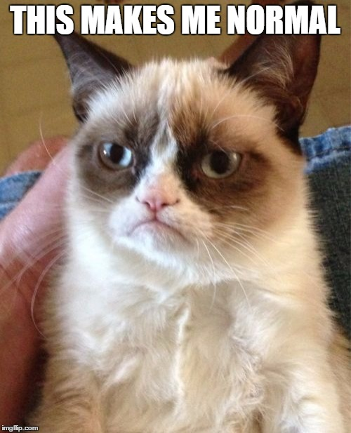 Grumpy Cat Meme | THIS MAKES ME NORMAL | image tagged in memes,grumpy cat | made w/ Imgflip meme maker