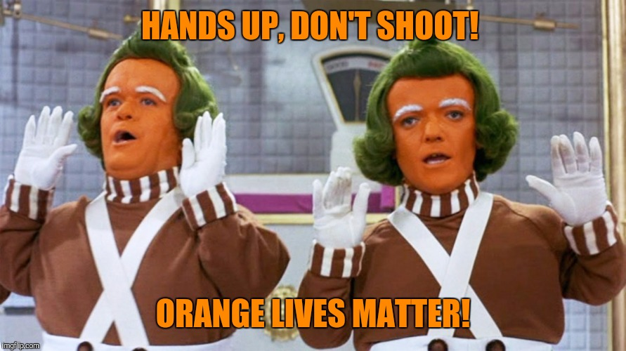 Orange is the new black  |  HANDS UP, DON'T SHOOT! ORANGE LIVES MATTER! | image tagged in oompa loompa,orange lives matter,orange is the new black | made w/ Imgflip meme maker