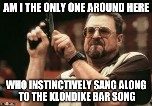 Am I The Only One Around Here Meme | AM I THE ONLY ONE AROUND HERE WHO INSTINCTIVELY SANG ALONG TO THE KLONDIKE BAR SONG | image tagged in memes,am i the only one around here | made w/ Imgflip meme maker
