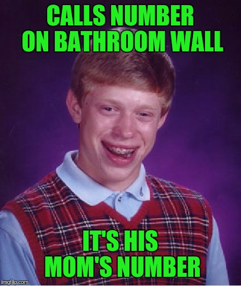Bad Luck Brian Meme | CALLS NUMBER ON BATHROOM WALL IT'S HIS MOM'S NUMBER | image tagged in memes,bad luck brian | made w/ Imgflip meme maker