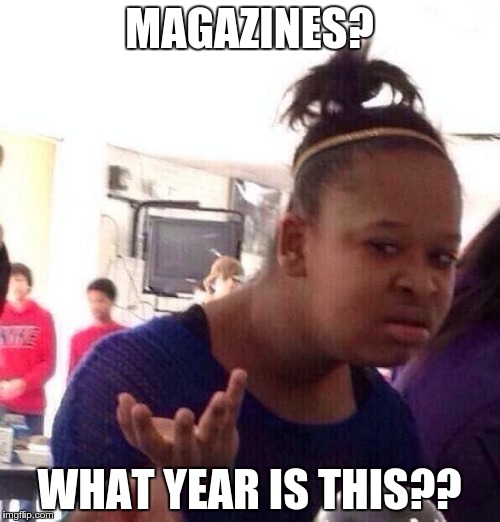 Black Girl Wat Meme | MAGAZINES? WHAT YEAR IS THIS?? | image tagged in memes,black girl wat | made w/ Imgflip meme maker