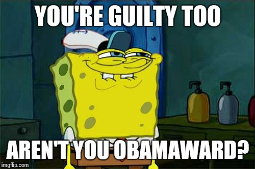 Dont You Squidward Meme | YOU'RE GUILTY TOO AREN'T YOU OBAMAWARD? | image tagged in memes,dont you squidward | made w/ Imgflip meme maker