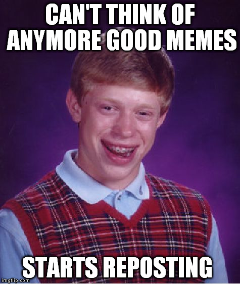 Bad Luck Brian Meme | CAN'T THINK OF ANYMORE GOOD MEMES STARTS REPOSTING | image tagged in memes,bad luck brian | made w/ Imgflip meme maker